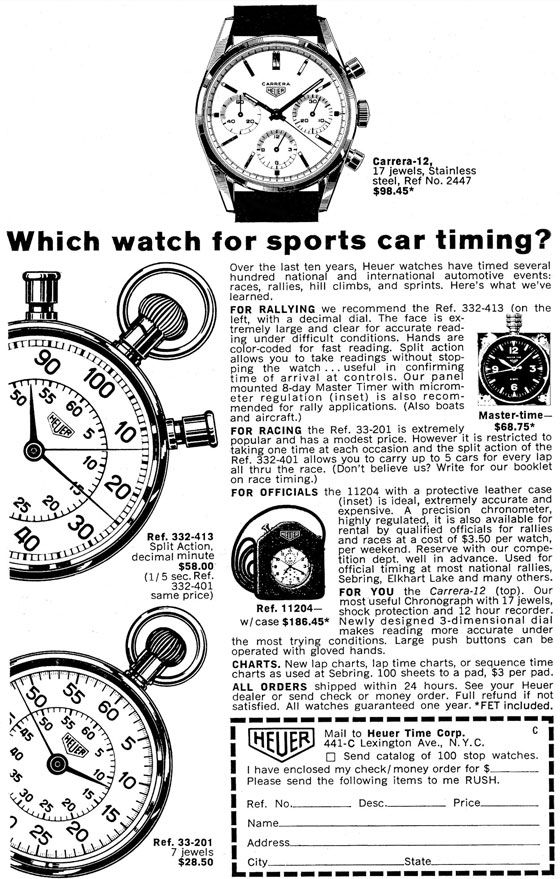 Which watch for sports car timing?  V'20 Ref. 332-413 Split Action, ITIZT decimal minute $58.00 (1/ 5 sec. Ref. 332-401 same price)  Ref. 33-201 7 jewels $28.50  Carrera-12, 17 jewels, Stainless steel, Ref No. 2447 $98.45*  Over the last ten years, Heuer watches have timed several hundred national and international automotive events: races, rallies, hill climbs, and sprints. Here's what we've learned. FOR RALLYING we recommend the Ref. 332-413 (on the left, with a decimal dial. The face is ex-tremely large and clear for accurate read-ing under difficult conditions. Hands are color-coded for fast reading. Split action allows you to take readings without stop-ping the watch ... useful in confirming time of arrival at controls. Our panel mounted 8-day Master Timer with microm-eter regulation (inset) is also recom-mended for rally applications. (Also boats and aircraft.) Master-time—FOR RACING the Ref. 33-201 is extremely $68.75* popular and has a modest price. However it is restricted to taking one time at each occasion and the split action of the Ref. 332-401 allows you to carry up to 5 cars for every lap all thru the race. (Don't believe us? Write for our booklet on race timing.) FOR OFFICIALS the 11204 with a protective leather case (inset) is ideal, extremely accurate and expensive. A precision chronometer, highly regulated, it is also available for rental by qualified officials for rallies and races at a cost of $3.50 per watch, per weekend. Reserve with our compe-tition dept. well in advance. Used for official timing at most national rallies, Sebring, Elkhart Lake and many others. FOR YOU the Carrera-12 (top). Our most useful Chronograph with 17 jewels, shock protection and 12 hour recorder. Newly designed 3-dimensional dial makes reading more accurate under the most trying conditions. Large push buttons can be operated with gloved hands. CHARTS. New lap charts, lap time charts, or sequence time charts as used at Sebring. 100 sheets to a pad, $3 per pad. ALL ORDERS shipped within 24 hours. See your Heuer dealer or send check or money order. Full refund if not satisfied. All watches guaranteed one year. *FET included.  Ref. 11204— W/ case $186.45*  11 LiEll 441-C Lexington Ave., N.Y.C. Mail to Heuer Time Corp. D Send catalog of 100 stop watches. I have enclosed my check! money order for $ Please send the following items to me RUSH.  Ref. No. Name  Address  LCity   Desc.  Price    State